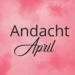 Andacht April